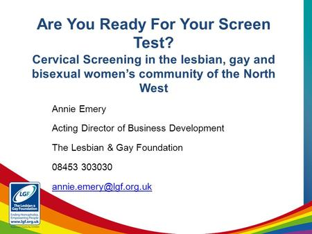 Annie Emery Acting Director of Business Development The Lesbian & Gay Foundation 08453 303030 Are You Ready For Your Screen Test?