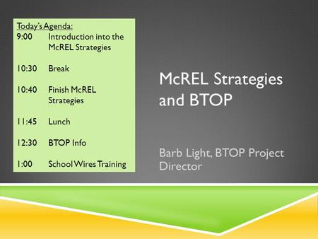 McREL Strategies and BTOP Barb Light, BTOP Project Director Today's Agenda: 9:00 Introduction into the McREL Strategies 10:30 Break 10:40 Finish McREL.