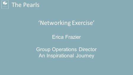 The Pearls 'Networking Exercise' Erica Frazier Group Operations Director An Inspirational Journey.