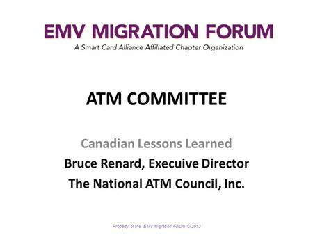 Property <strong>of</strong> the EMV Migration Forum © 2013 <strong>ATM</strong> COMMITTEE Canadian Lessons Learned Bruce Renard, Execuive Director The National <strong>ATM</strong> Council, Inc.