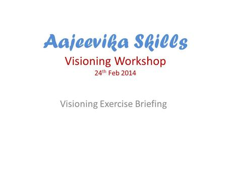 Aajeevika Skills Visioning Workshop 24 th Feb 2014 Visioning Exercise Briefing.