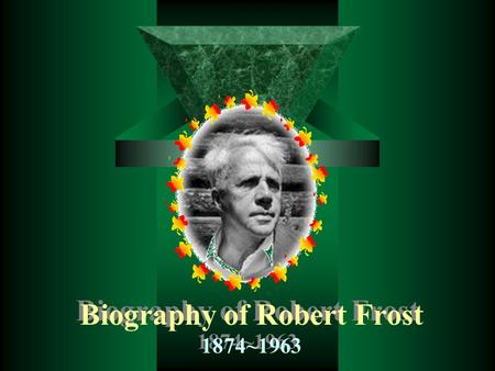 Biography of Robert Frost 1874~1963. Robert Lee Frost, b. San Francisco, Mar. 26, 1874, d. Boston, Jan. 29, 1963, was one of America's leading 20th-century.