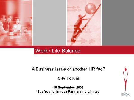Work / Life Balance A Business Issue or another HR fad? City Forum 19 September 2002 Sue Young, Innova Partnership Limited.