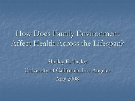 How Does Family Environment Affect Health Across the Lifespan? Shelley E. Taylor University of California, Los Angeles May 2008.