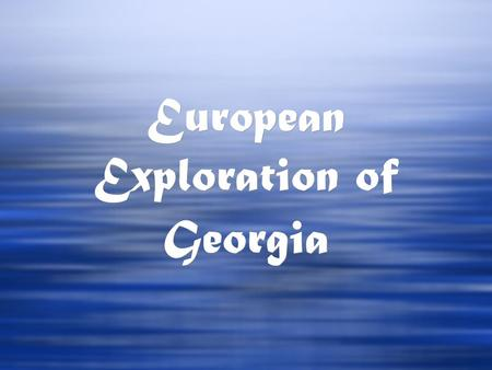 European Exploration of Georgia. Europeans traveled to the Americas in the late 15th century for: 1. Riches 2. Spreading of Christianity 3. Escape of.