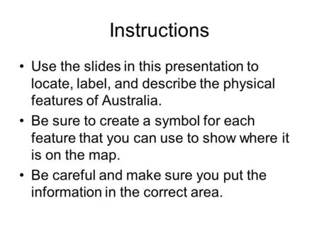 Instructions Use the slides in this presentation to locate, label, and describe the physical features of Australia. Be sure to create a symbol for each.