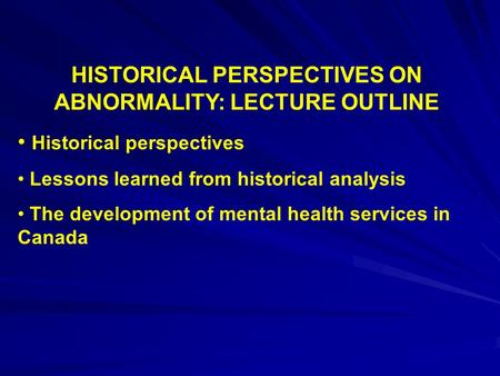 HISTORICAL PERSPECTIVES ON ABNORMALITY: LECTURE OUTLINE Historical perspectives Lessons learned from historical analysis The development of mental health.