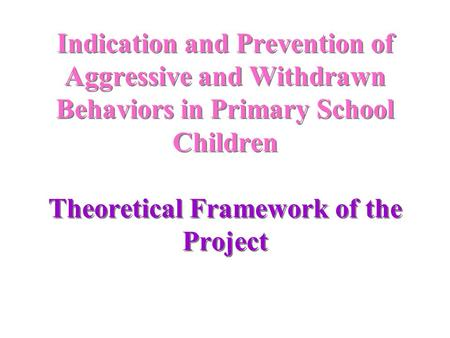 Indication and Prevention of Aggressive and Withdrawn Behaviors in Primary School Children Theoretical Framework of the Project.