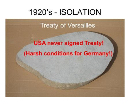 1920's - ISOLATION Treaty of Versailles USA never signed Treaty! (Harsh conditions for Germany!)