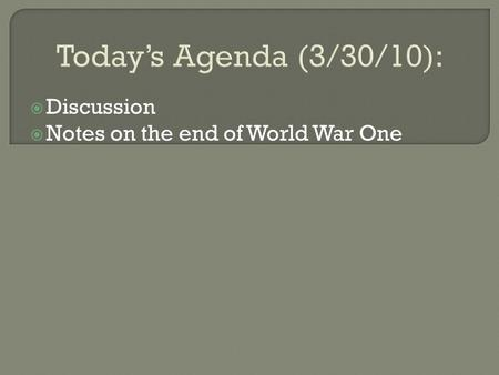 Today's Agenda (3/30/10):  Discussion  Notes on the end of World War One.