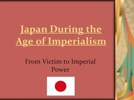 Japan During the Age of Imperialism From Victim to Imperial Power.