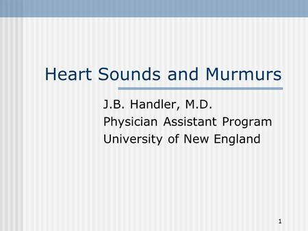 1 Heart Sounds and Murmurs J.B. Handler, M.D. Physician Assistant Program University of New England.