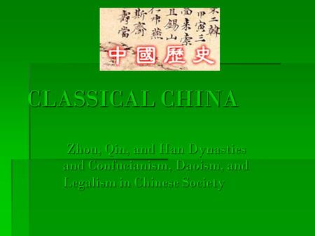 CLASSICAL CHINA Zhou, Qin, and Han Dynasties and Confucianism, Daoism, and Legalism in Chinese Society Zhou, Qin, and Han Dynasties and Confucianism, Daoism,