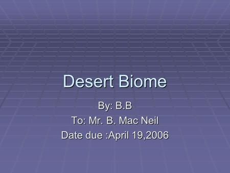 Desert Biome By: B.B To: Mr. B. Mac Neil Date due :April 19,2006.