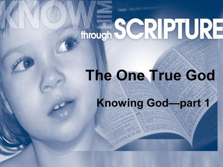 The One True God Knowing God—part 1. The One True God John 4:24 …those who worship Him must worship in spirit and in truth.