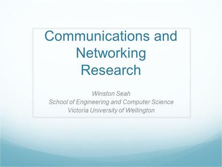 Communications and Networking Research Winston Seah School of Engineering and Computer Science Victoria University of Wellington.