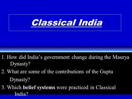 Classical India 1. How did India's government change during the Maurya Dynasty? 2. What are some of the contributions of the Gupta Dynasty? 3. Which belief.