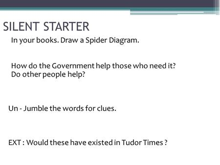 SILENT STARTER In your books. Draw a Spider Diagram. How do the Government help those who need it? Do other people help? Un - Jumble the words for clues.