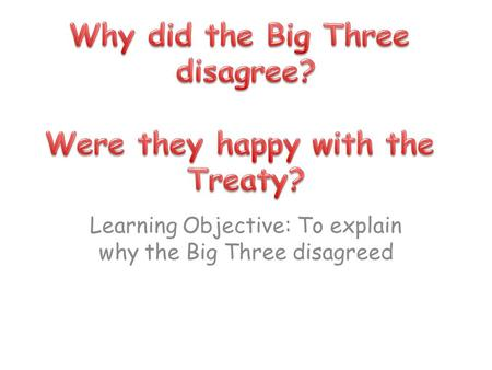 Learning Objective: To explain why the Big Three disagreed
