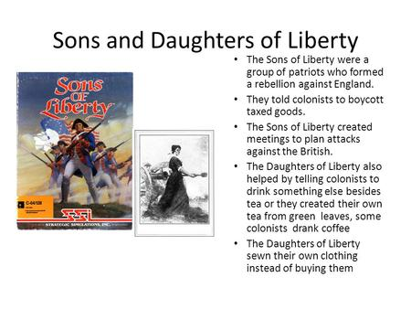 Sons and Daughters of Liberty The Sons of Liberty were a group of patriots who formed a rebellion against England. They told colonists to boycott taxed.
