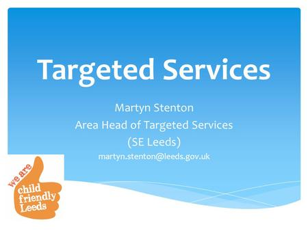 Targeted Services Martyn Stenton Area Head of Targeted Services (SE Leeds)
