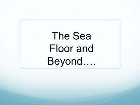 The Sea Floor and Beyond….. Features of the Ocean Floor.