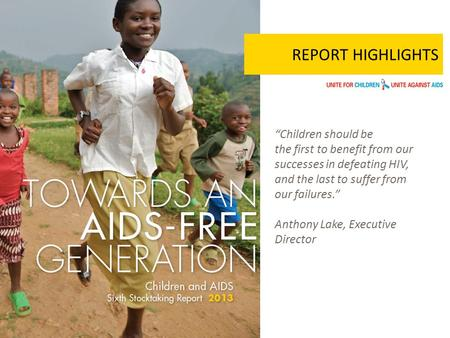 "REPORT HIGHLIGHTS ""Children should be the first to benefit from our successes in defeating HIV, and the last to suffer from our failures."" Anthony Lake,"