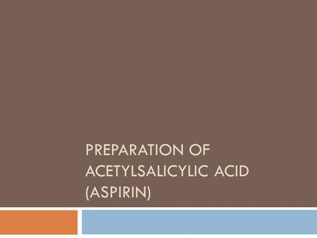 PREPARATION OF ACETYLSALICYLIC ACID (ASPIRIN). Aspirin  Used as an analgesic (pain killer) for headaches, toothaches, neuralgia (nerve pain), muscle.