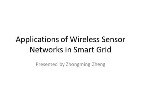 Applications of Wireless Sensor Networks in Smart Grid Presented by Zhongming Zheng.