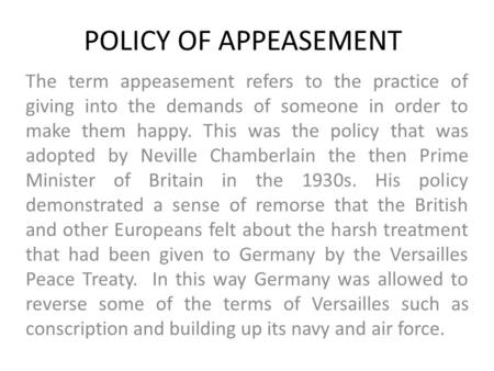 POLICY OF APPEASEMENT The term appeasement refers to the practice of giving into the demands of someone in order to make them happy. This was the policy.