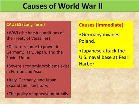 CAUSES (Long Term) WWI (the harsh conditions of the Treaty of Versailles) Dictators come to power in Germany, Italy, Japan, and the Soviet Union Severe.