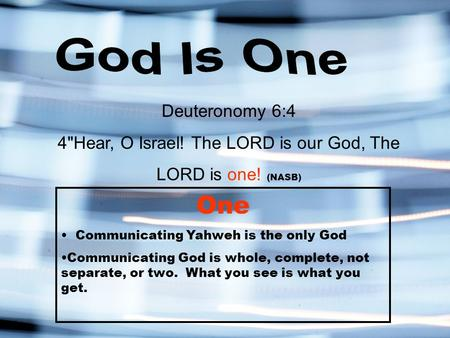 Deuteronomy 6:4 4Hear, O Israel! The LORD is our God, The LORD is one! (NASB) One Communicating Yahweh is the only God Communicating God is whole, complete,