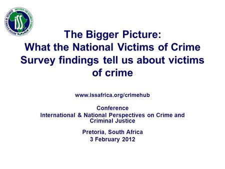 The Bigger Picture: What the National Victims of Crime Survey findings tell us about victims of crime www.issafrica.org/crimehub Conference International.