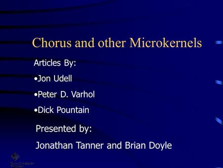 Chorus and other Microkernels Presented by: Jonathan Tanner and Brian Doyle Articles By: Jon Udell Peter D. Varhol Dick Pountain.