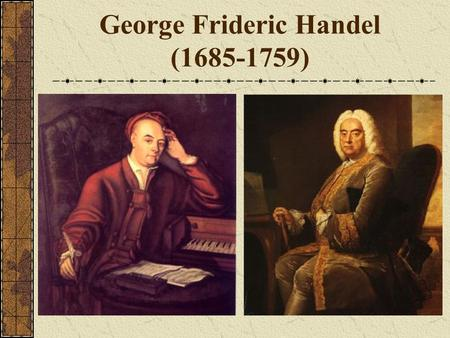 George Frideric Handel (1685-1759) George Fredric Handel born in Halle, Germany Father was a wealthy barber/surgeon that believed that Handel should.