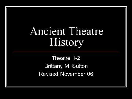 Ancient Theatre History Theatre 1-2 Brittany M. Sutton Revised November 06.
