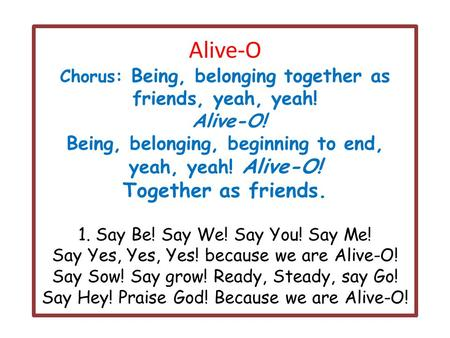 Alive-O Chorus: Being, belonging together as friends, yeah, yeah