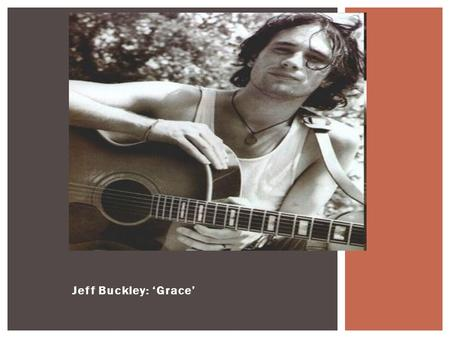 Jeff Buckley: 'Grace'. What? Understand the main musical features of 'Grace'. Know some guitar techniques and FX. Know some biography re. Jeff Buckley.
