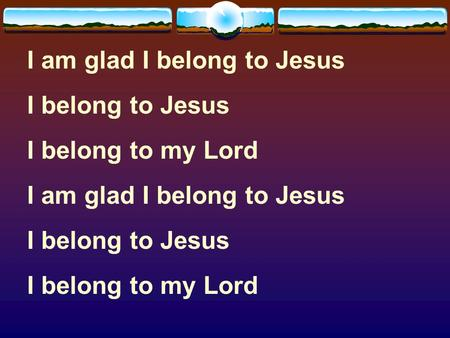 I am glad I belong to Jesus I belong to Jesus I belong to my Lord I am glad I belong to Jesus I belong to Jesus I belong to my Lord.