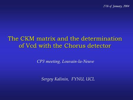 The CKM matrix and the determination of Vcd with the Chorus detector CP3 meeting, Louvain-la-Neuve 27th of January, 2004 Sergey Kalinin, FYNU, UCL.