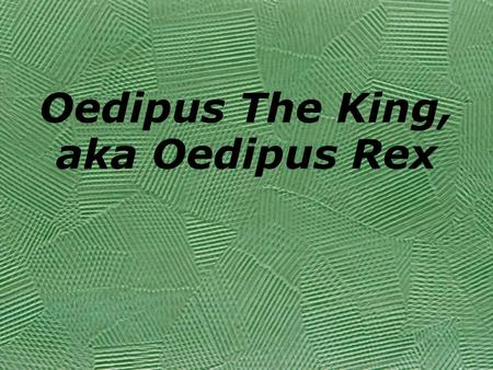 Oedipus The King, aka Oedipus Rex. Sophocles 496-406 BC Most awarded playwright of ancient Athens Wrote 120 Plays o Only 7 complete plays exist o Fragments.