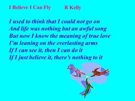 I Believe I Can Fly R Kelly I used to think that I could not go on And life was nothing but an awful song But now I know the meaning of true love I'm leaning.