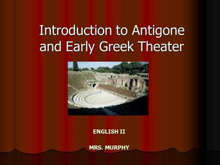 ENGLISH II MRS. MURPHY Introduction to Antigone and Early Greek Theater.