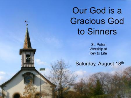 Our God is a Gracious God to Sinners St. Peter Worship at Key to Life Saturday, August 18 th.