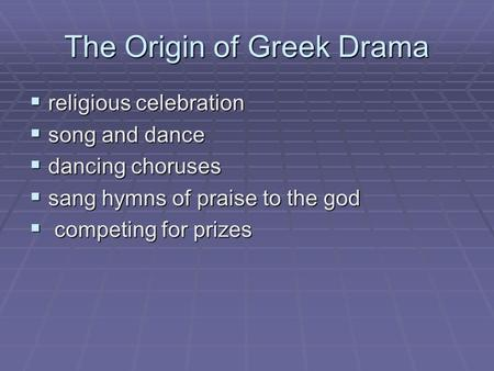The Origin of Greek Drama  religious celebration  song and dance  dancing choruses  sang hymns of praise to the god  competing for prizes.