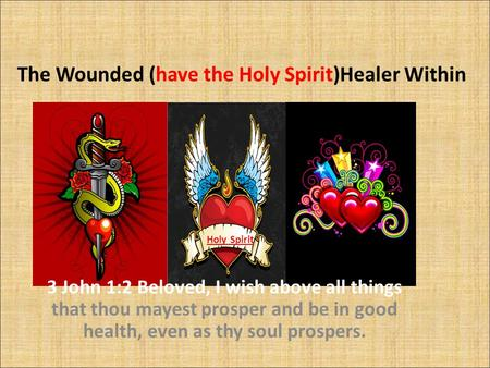 The Wounded (have the Holy Spirit)Healer Within 3 John 1:2 Beloved, I wish above all things that thou mayest prosper and be in good health, even as thy.