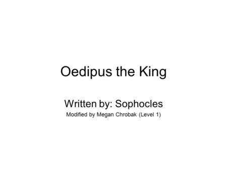 Oedipus the King Written by: Sophocles Modified by Megan Chrobak (Level 1)