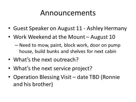 Announcements Guest Speaker on August 11 - Ashley Hermany Work Weekend at the Mount – August 10 – Need to mow, paint, block work, door on pump house, build.