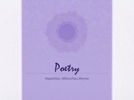 Poetry Repetition, Alliteration, Rhyme. Repetition Repetition refers to words or phrases that are repeated Authors use repetition to: Draw attention to.