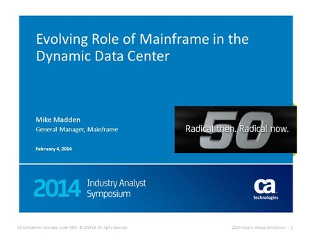 CA Confidential; provided under NDA. © 2014 CA. All rights reserved.2014 Industry Analyst Symposium | 1 Evolving Role of Mainframe in the Dynamic Data.